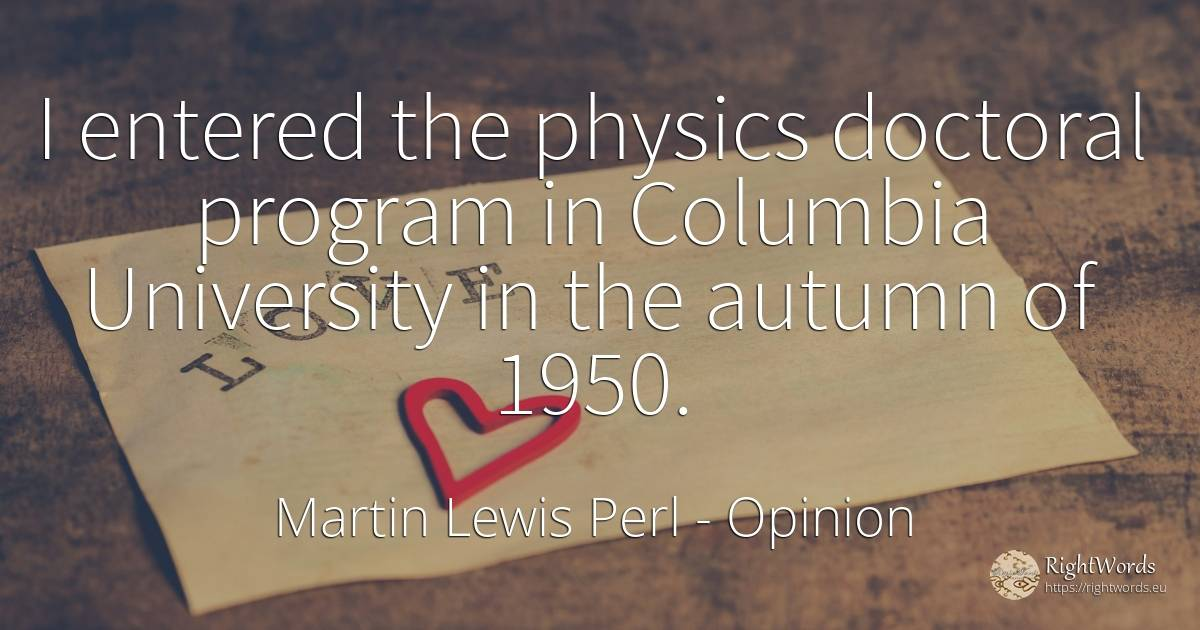 I entered the physics doctoral program in Columbia... - Martin Lewis Perl, quote about opinion, physics, autumn