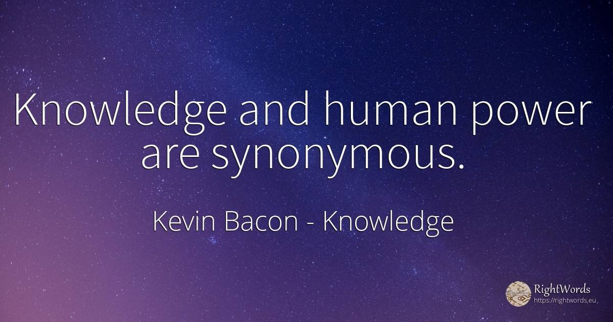 Knowledge and human power are synonymous. - Kevin Bacon, quote about knowledge, power, human imperfections