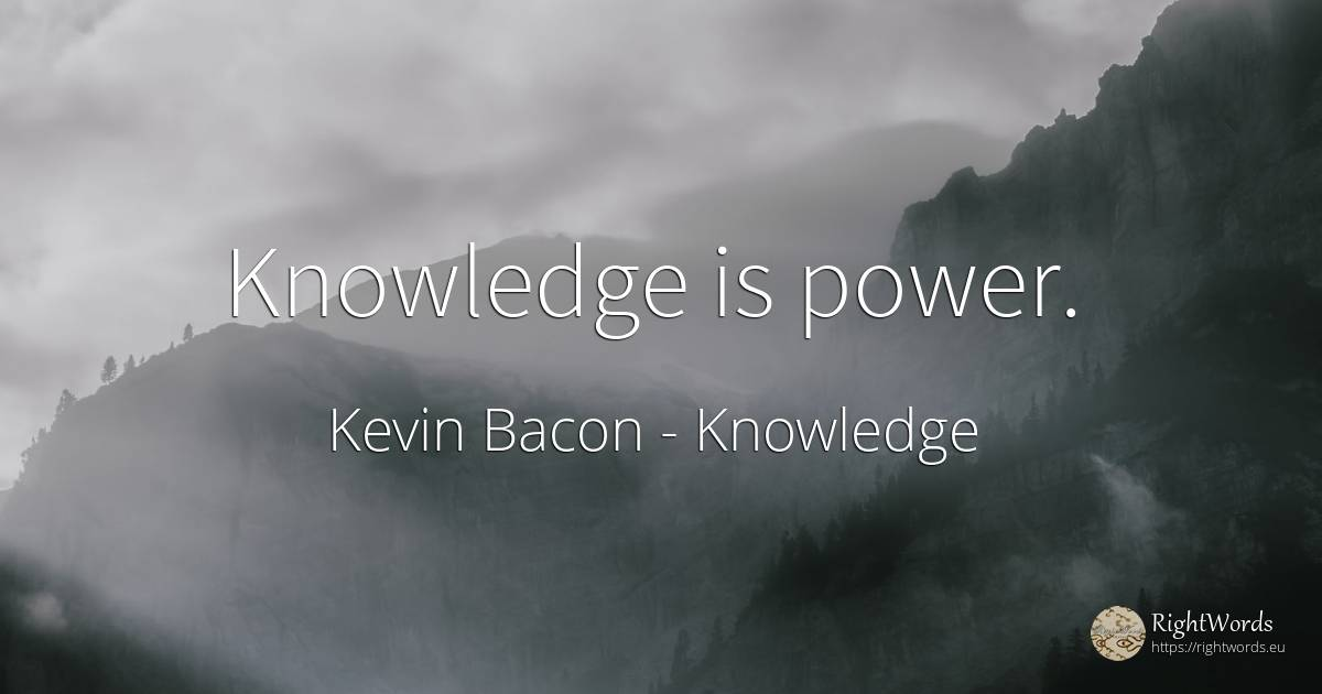 Knowledge Is Power Quote By Kevin Bacon