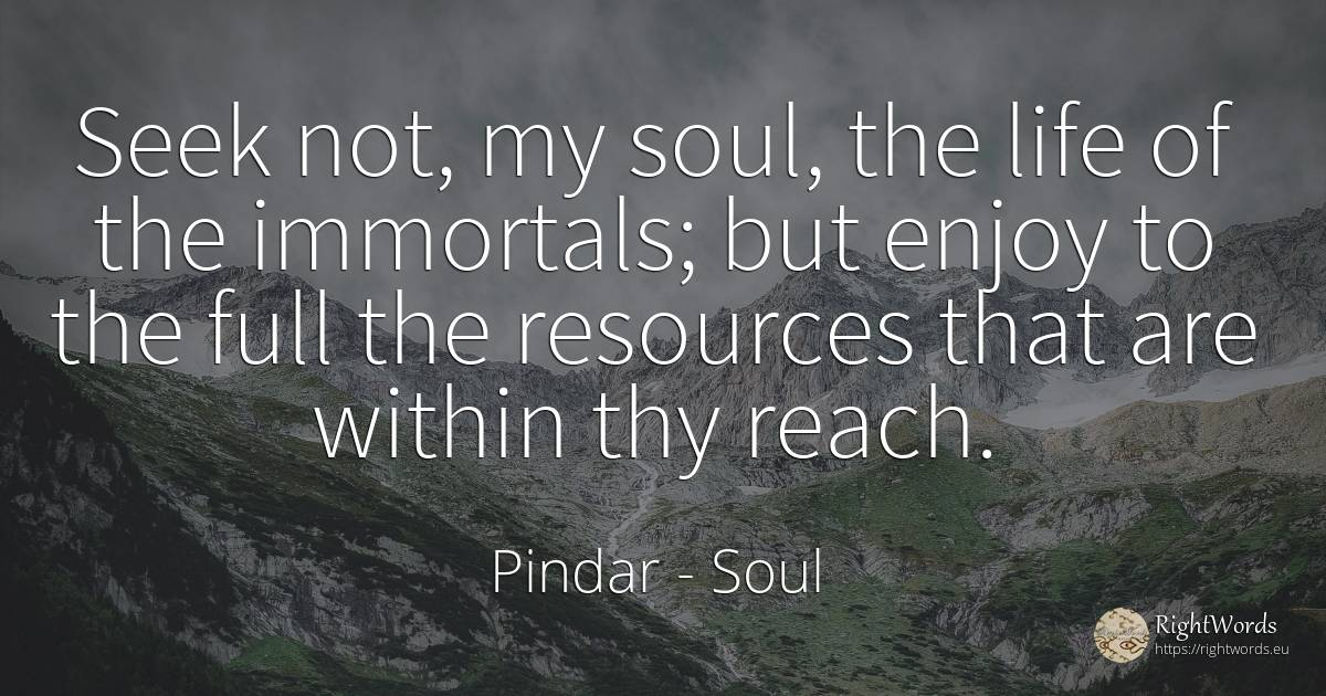 Seek not, my soul, the life of the immortals; but enjoy... - Pindar, quote about soul, immortality, life