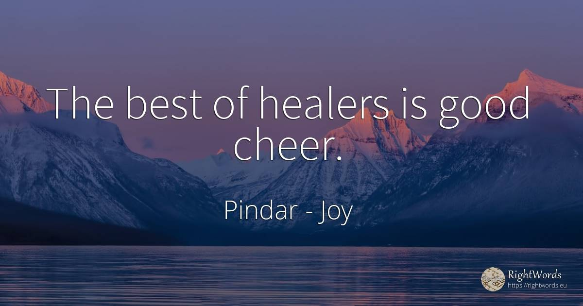 The best of healers is good cheer. - Pindar, quote about joy, good, good luck