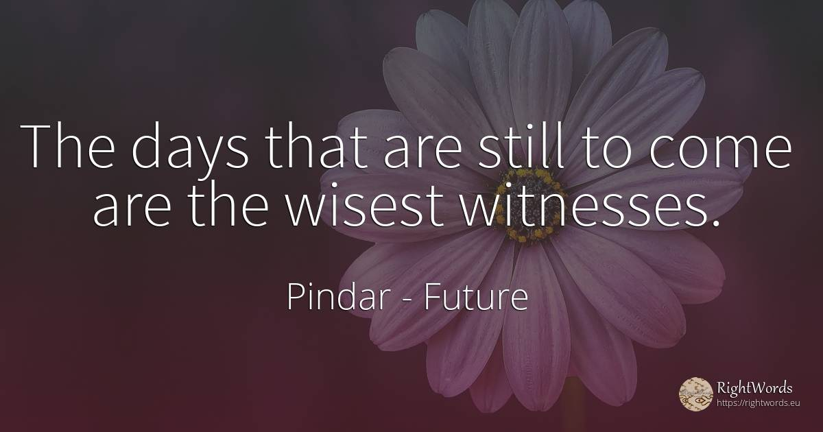 The days that are still to come are the wisest witnesses. - Pindar, quote about future