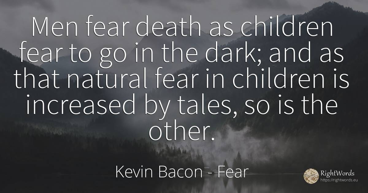 Men fear death as children fear to go in the dark; and as... - Kevin Bacon, quote about fear, fairy tales, children, dark, death