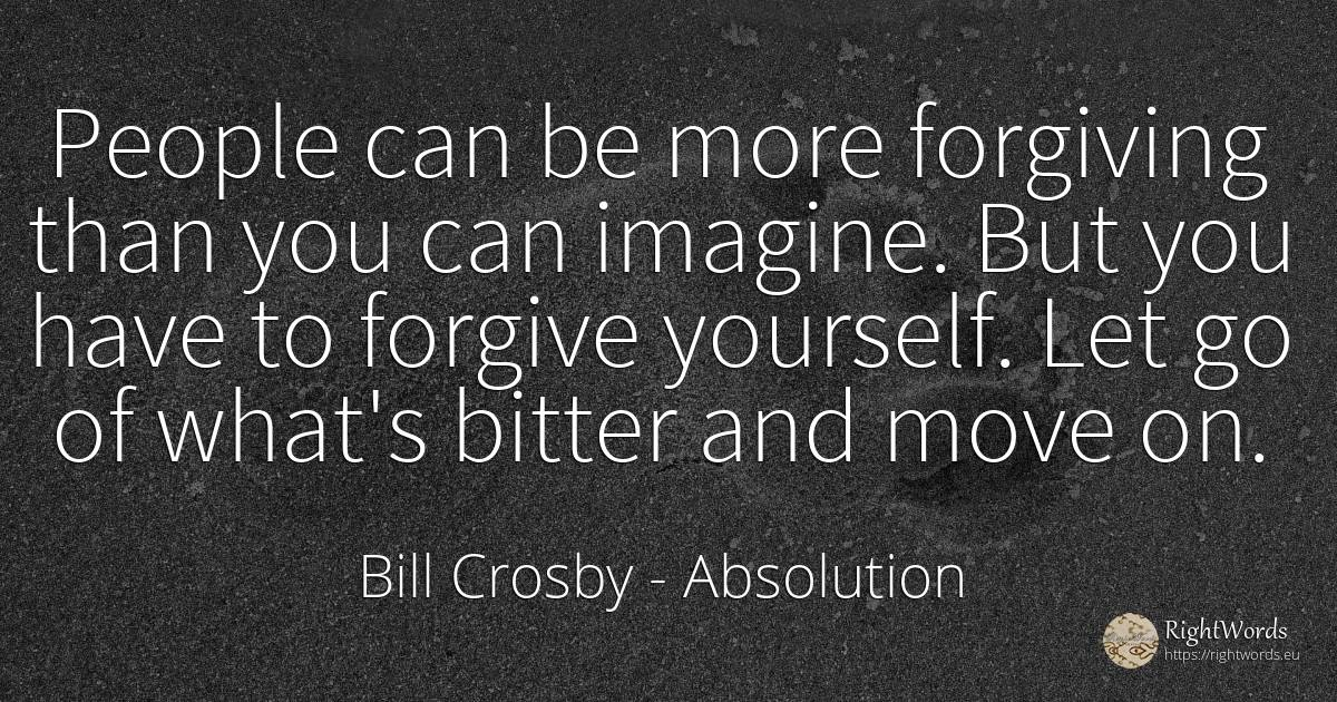 People can be more forgiving than you can imagine. But... - Bill Crosby, quote about absolution, bitter, nation