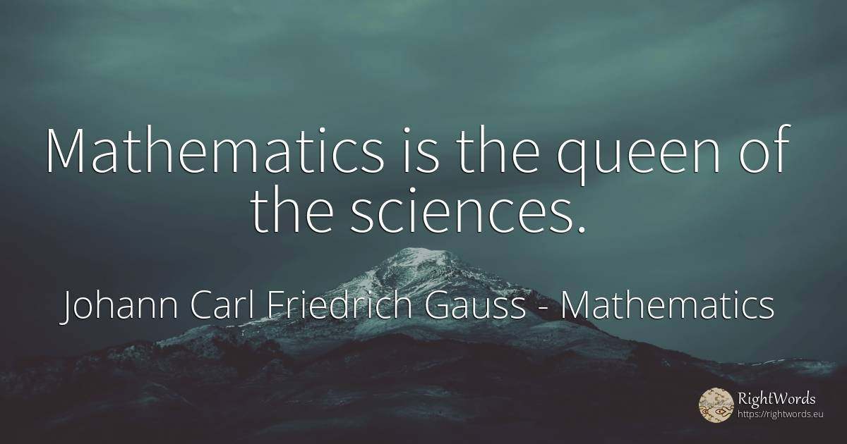 Mathematics is the queen of the sciences. - Johann Carl Friedrich Gauss, quote about mathematics