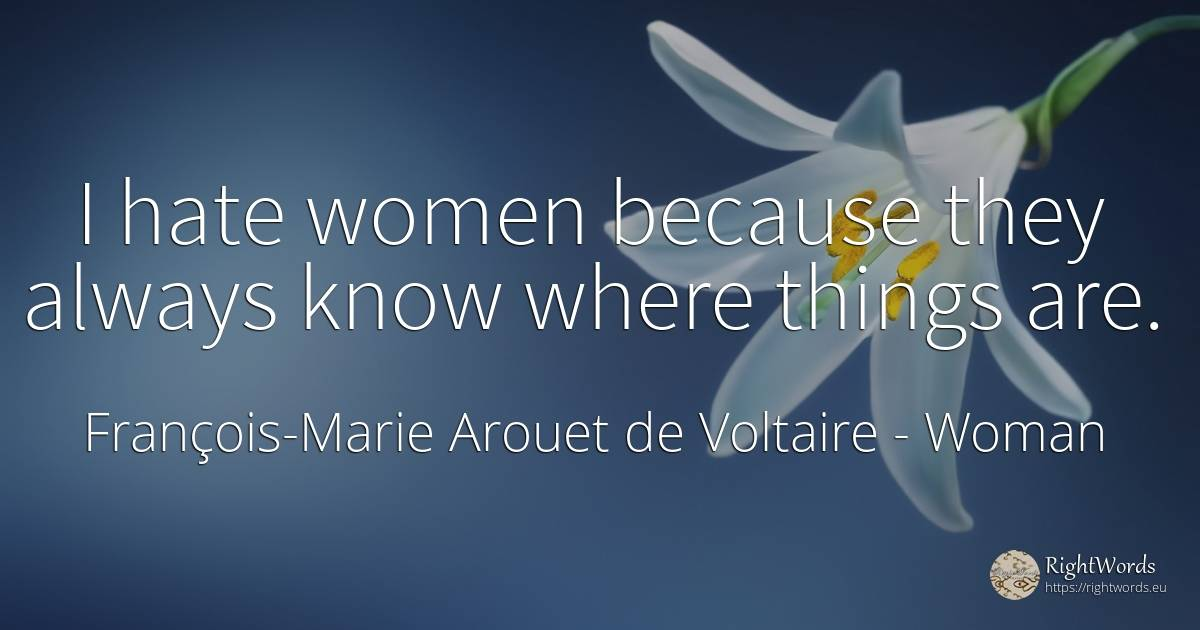 I hate women because they always know where things are. - François-Marie Arouet de Voltaire, quote about woman, hate, things
