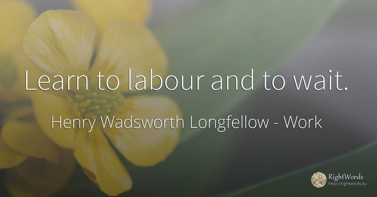 Learn to labour and to wait. - Henry Wadsworth Longfellow, quote about work