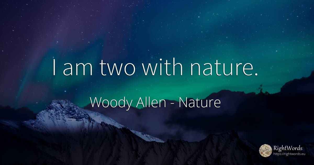 I am two with nature. - Woody Allen, quote about nature