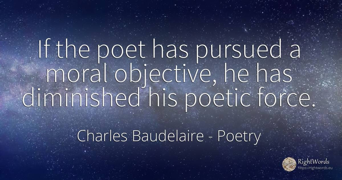 If the poet has pursued a moral objective, he has... - Charles Baudelaire, quote about poetry, force, police, moral
