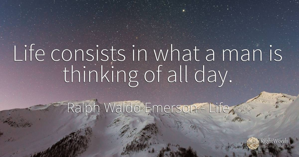 Life consists in what a man is thinking of all day. - Ralph Waldo Emerson, quote about life, thinking, day, man