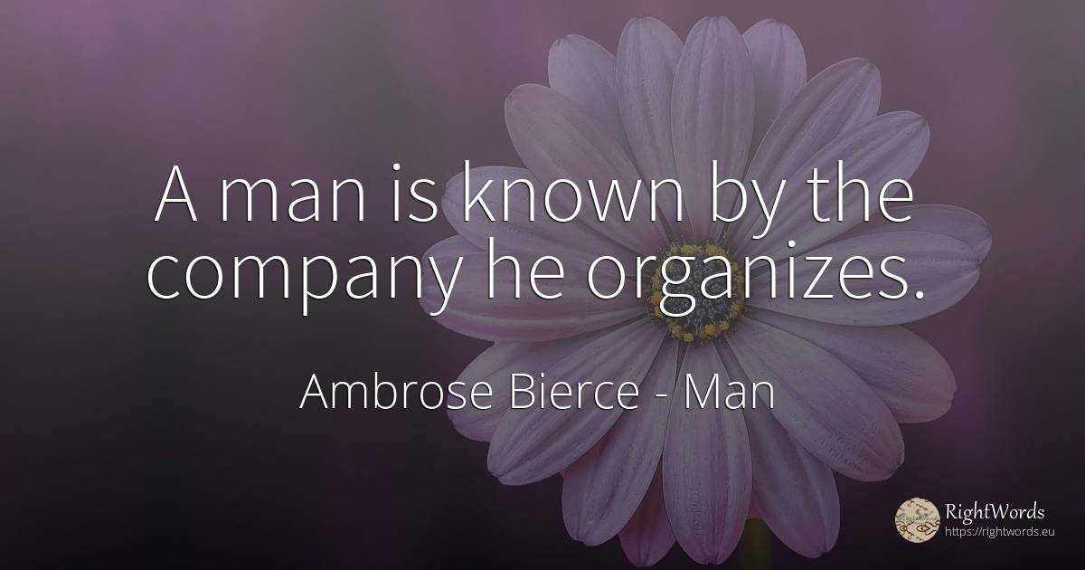 A man is known by the company he organizes. - Ambrose Bierce, quote about man