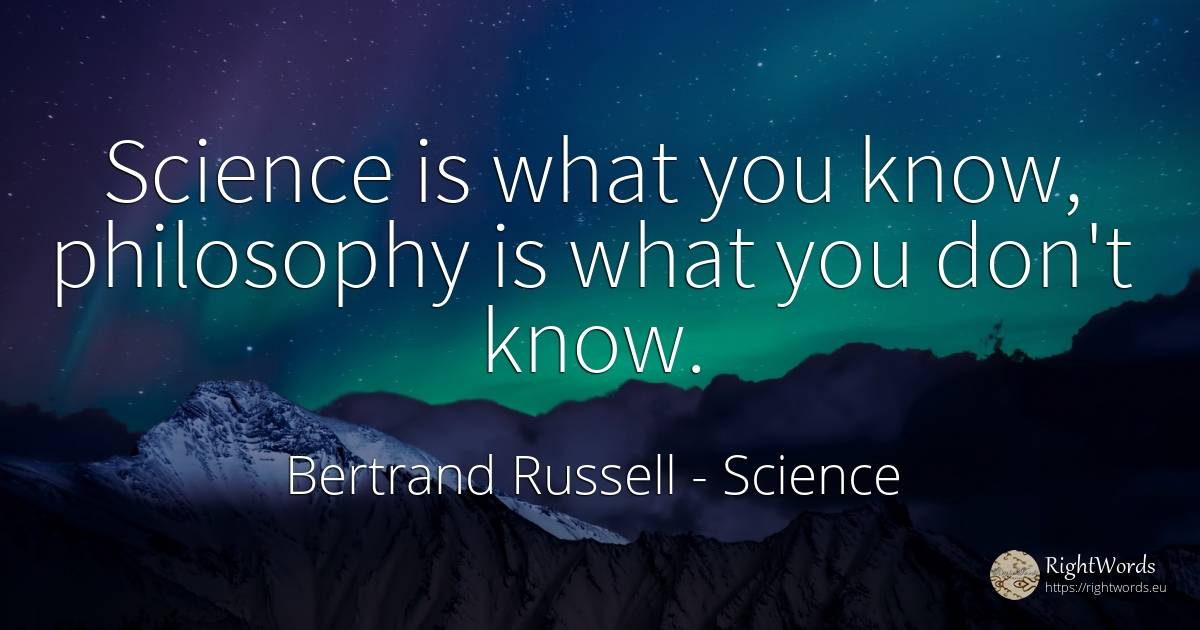 Science is what you know, philosophy is what you don't know. - Bertrand Russell, quote about science, philosophy