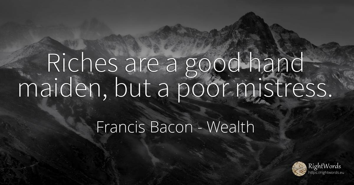 Riches are a good hand maiden, but a poor mistress. - Francis Bacon, quote about wealth, good, good luck