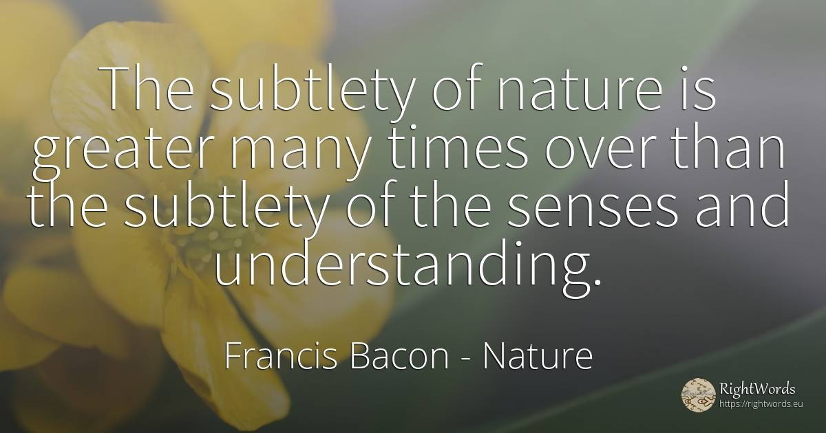 The subtlety of nature is greater many times over than... - Francis Bacon, quote about nature