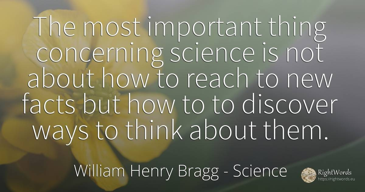 The most important thing concerning science is not about... - William Henry Bragg, quote about science, things