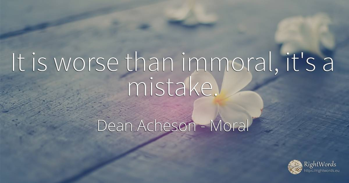 It is worse than immoral, it's a mistake. - Dean Acheson, quote about moral, mistake