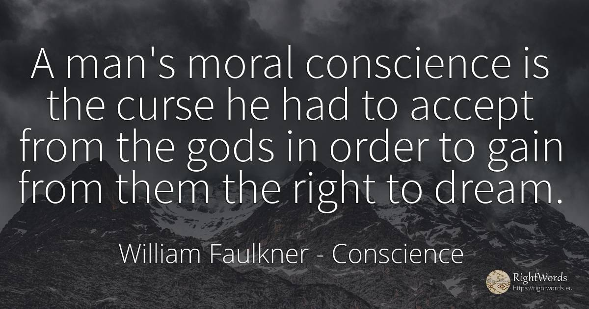 A man's moral conscience is the curse he had to accept... - William Faulkner, quote about conscience, moral, dream, order, rightness, man