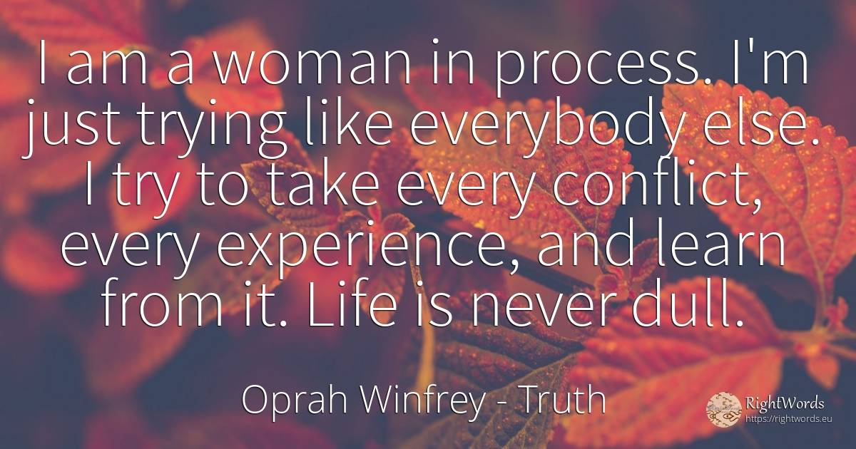 I am a woman in process. I'm just trying like everybody... - Oprah Winfrey, quote about truth, conflict, experience, woman, life