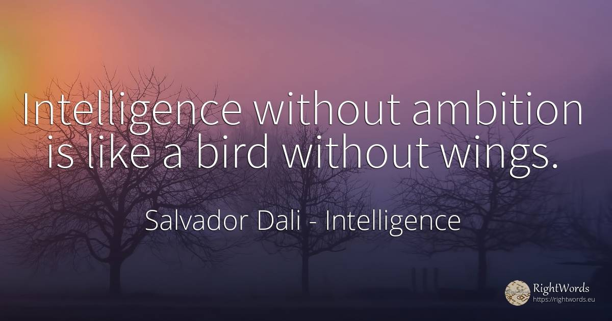 Intelligence without ambition is like a bird without wings. - Salvador Dali, quote about intelligence, ambition