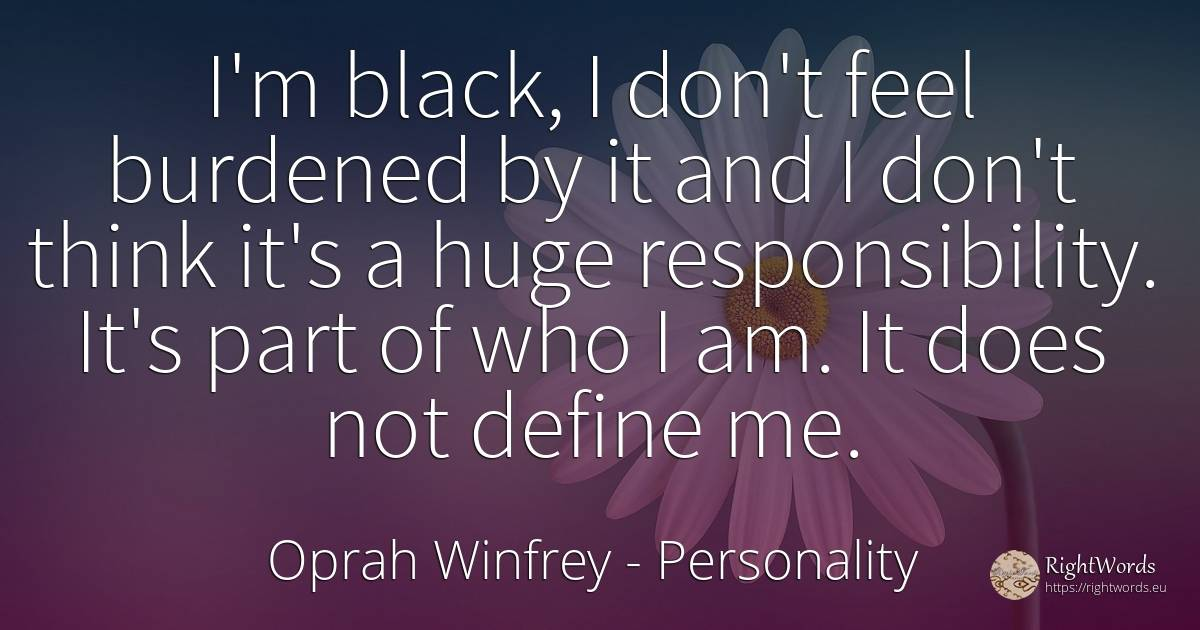 I'm black, I don't feel burdened by it and I don't think... - Oprah Winfrey, quote about personality, magic