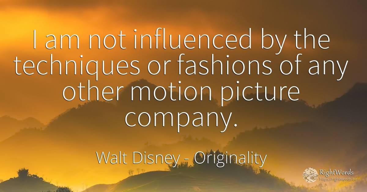 I am not influenced by the techniques or fashions of any... - Walt Disney, quote about originality, companies