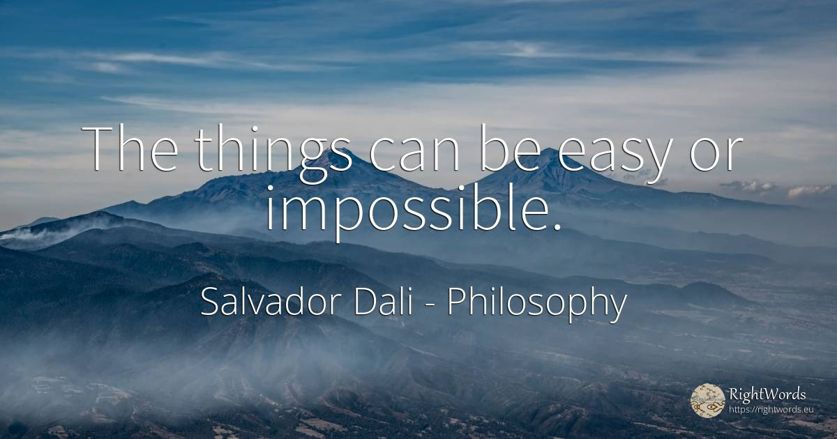 The things can be easy or impossible. - Salvador Dali, quote about philosophy, impossible, things
