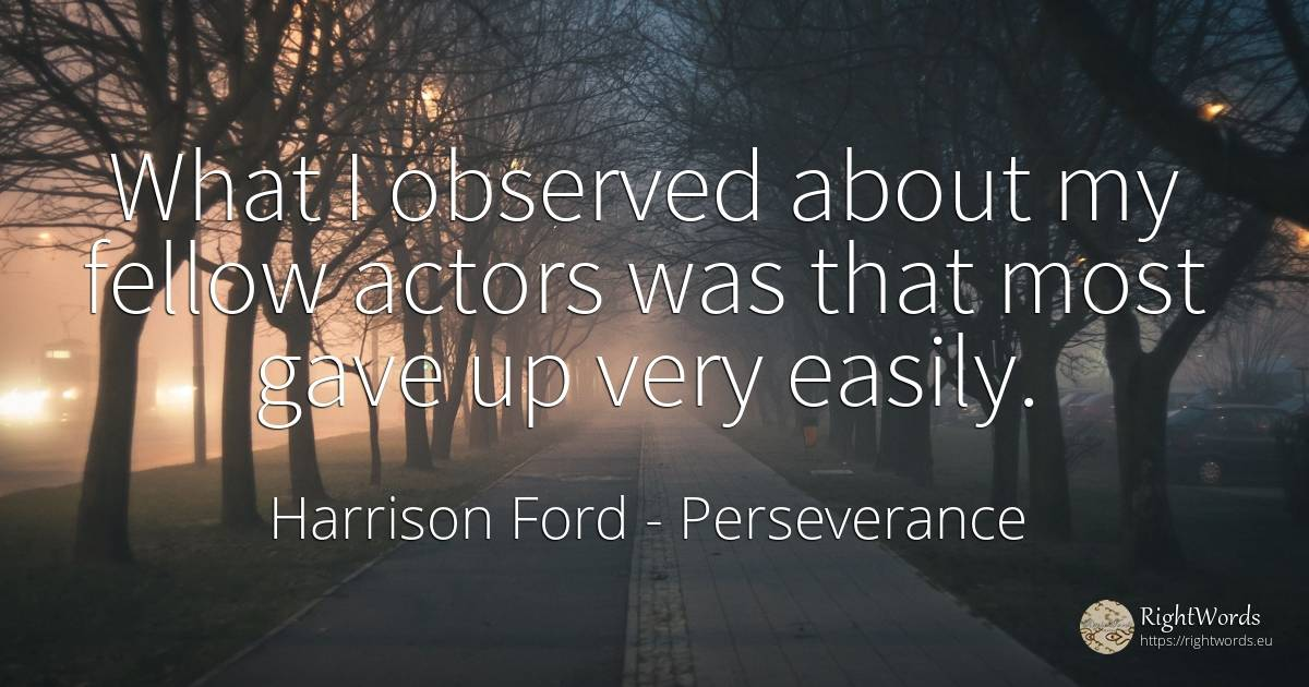 What I observed about my fellow actors was that most gave... - Harrison Ford, quote about perseverance, actors