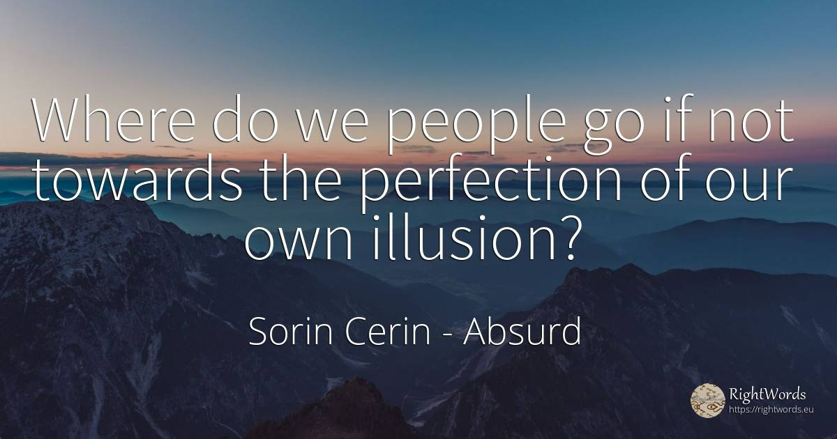 Where do we people go if not towards the perfection of... - Sorin Cerin, quote about absurd, nation