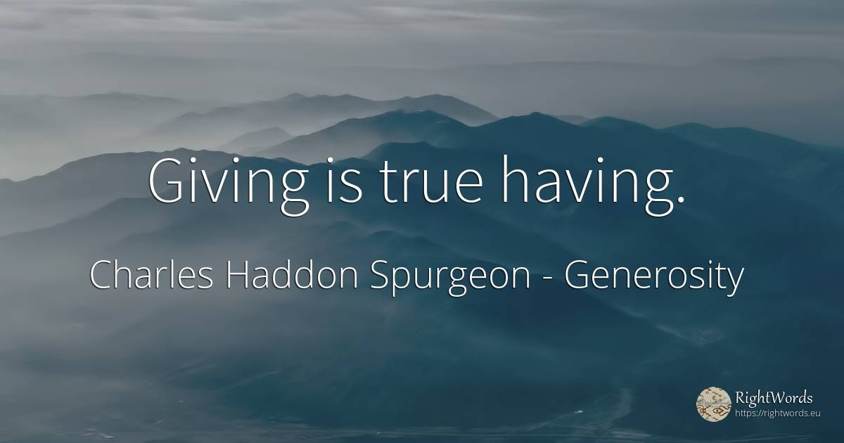 Giving is true having. - Charles Haddon Spurgeon, quote about generosity