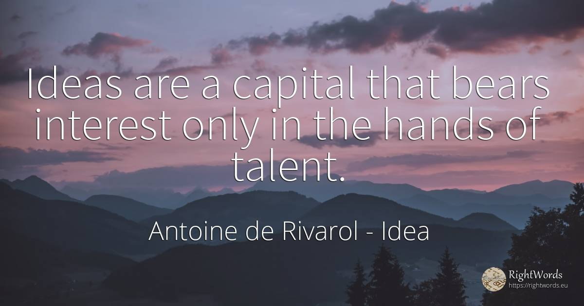 Ideas are a capital that bears interest only in the hands... - Antoine de Rivarol, quote about idea, interest, talent