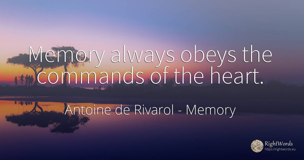 Memory always obeys the commands of the heart. - Antoine de Rivarol, quote about memory, heart