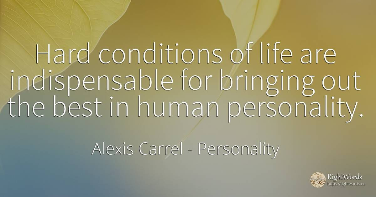 Hard conditions of life are indispensable for bringing... - Alexis Carrel, quote about personality, human imperfections, life