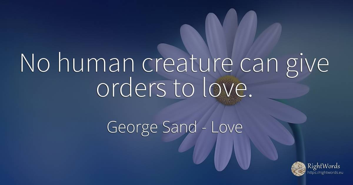 No human creature can give orders to love. - George Sand, quote about love, human imperfections