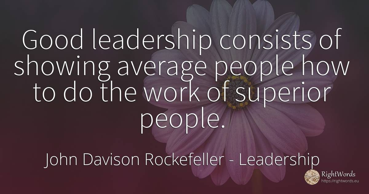 Good leadership consists of showing average people how to... - John Davison Rockefeller, quote about leadership, people, work, good, good luck