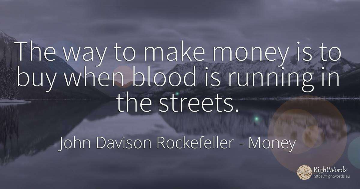 The way to make money is to buy when blood is running in... - John Davison Rockefeller, quote about money