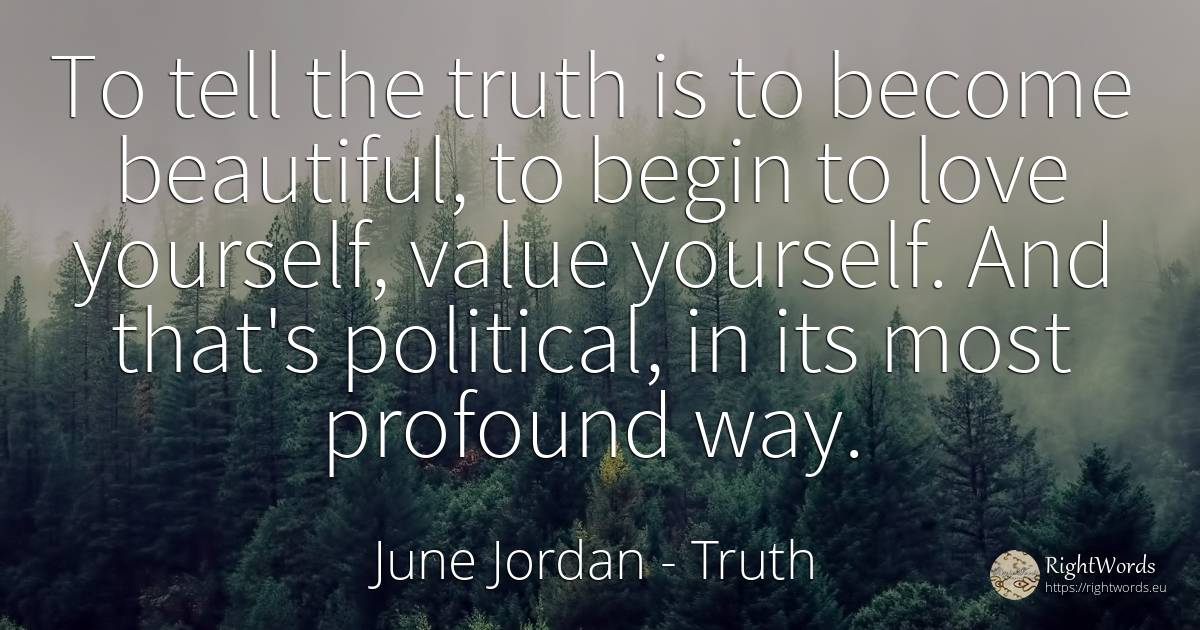 To tell the truth is to become beautiful, to begin to... - June Jordan, quote about truth