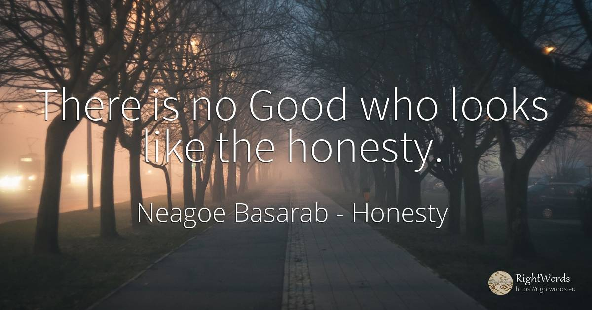 There is no Good who looks like the honesty. - Neagoe Basarab, quote about honesty, good, good luck
