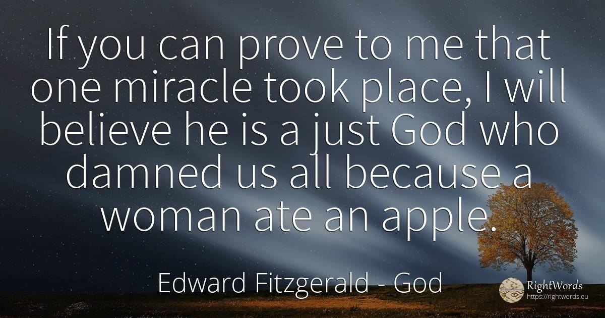 If you can prove to me that one miracle took place, I... - Edward Fitzgerald, quote about god, miracle, woman