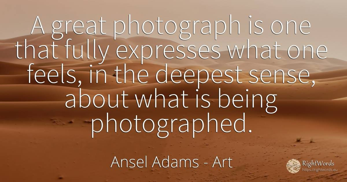 A great photograph is one that fully expresses what one... - Ansel Adams, quote about art, common sense, sense, being