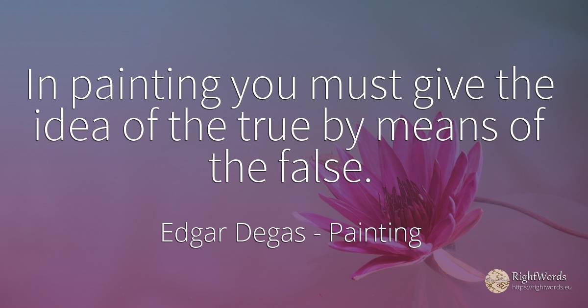 In painting you must give the idea of the true by means... - Edgar Degas, quote about painting, idea