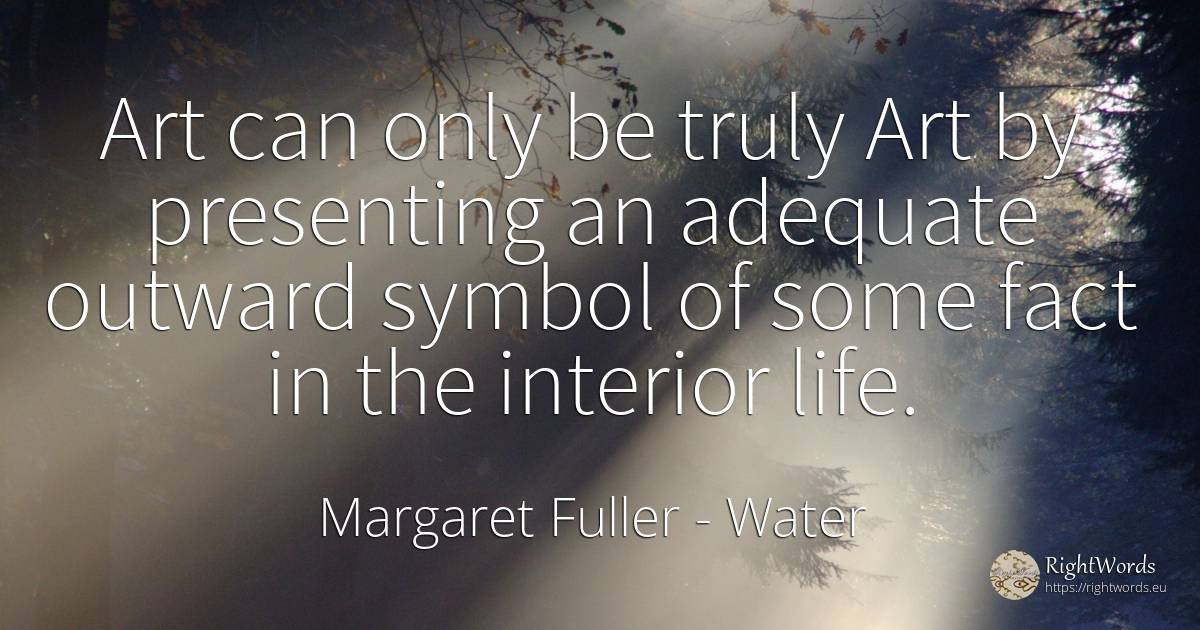 Art can only be truly Art by presenting an adequate... - Margaret Fuller, quote about water
