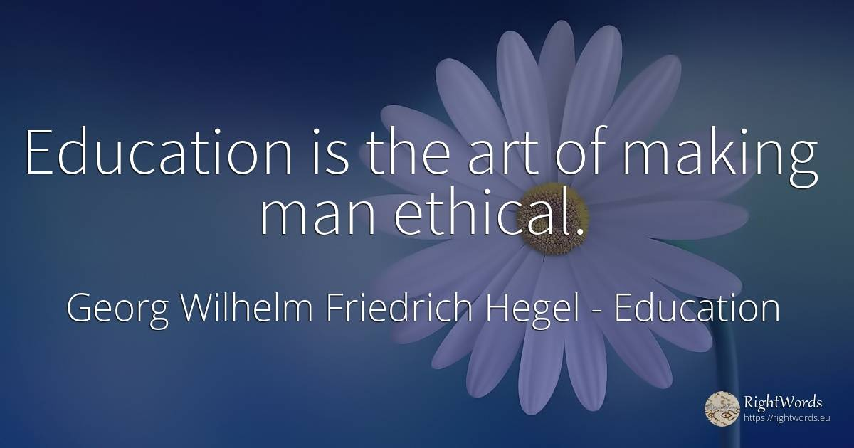 Education is the art of making man ethical. - Georg Wilhelm Friedrich Hegel, quote about education, art, man