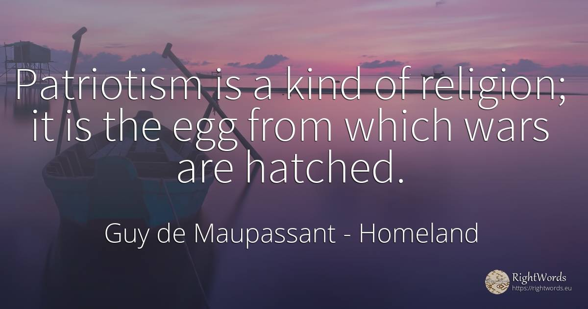 Patriotism is a kind of religion; it is the egg from... - Guy de Maupassant, quote about homeland, patriotism, religion
