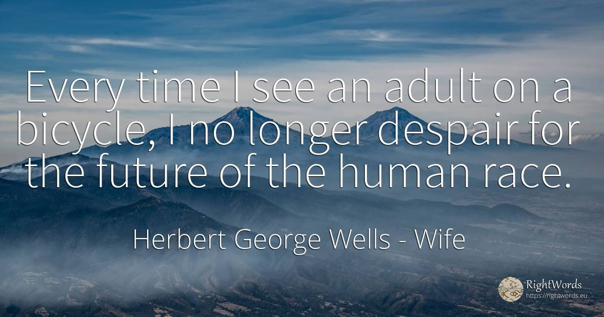 Every time I see an adult on a bicycle, I no longer... - Herbert George Wells, quote about wife, despair, future, human imperfections, time