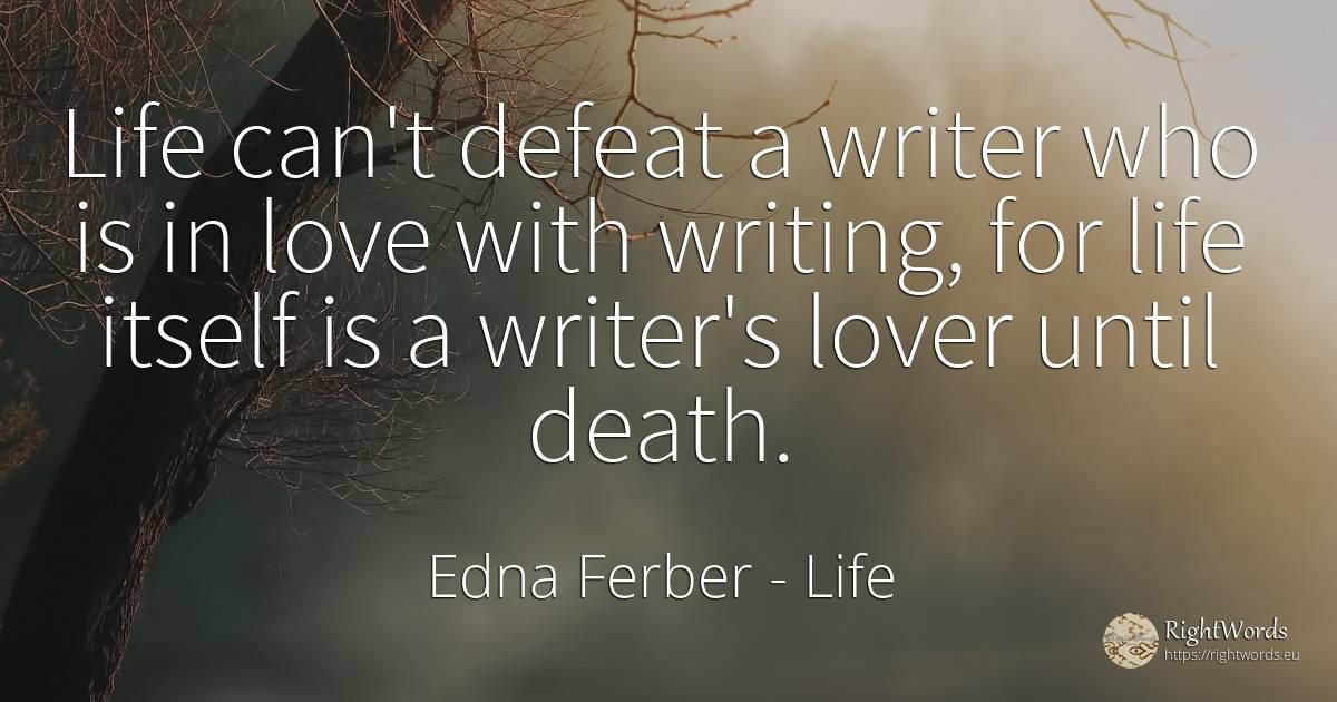 Life can't defeat a writer who is in love with writing, ... - Edna Ferber, quote about life, writers, defeat, writing, death, love