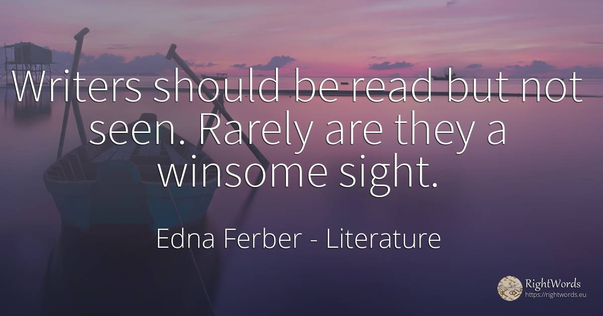 Writers should be read but not seen. Rarely are they a... - Edna Ferber, quote about literature, writers