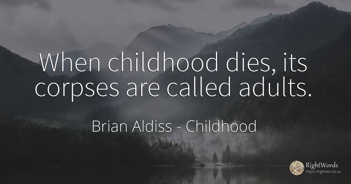 When childhood dies, its corpses are called adults. - Brian Aldiss, quote about childhood