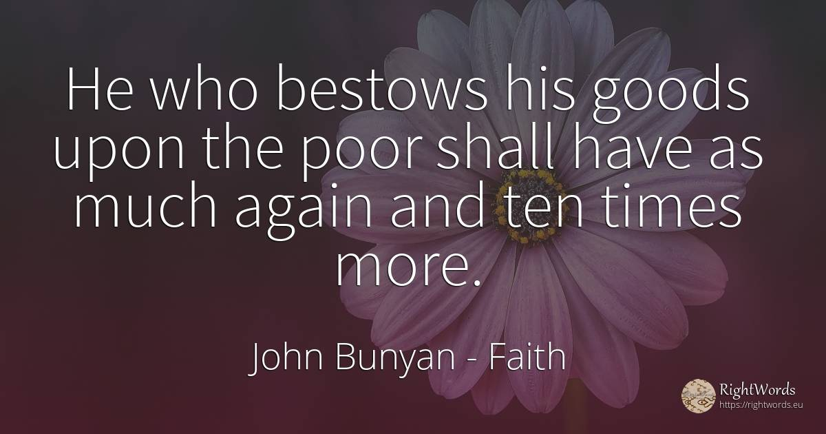 He who bestows his goods upon the poor shall have as much... - John Bunyan, quote about faith