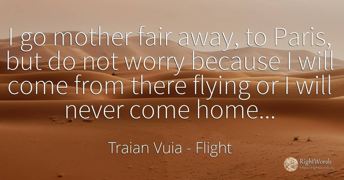 I go mother fair away, to Paris, but do not worry because... - Traian Vuia, quote about flight, worry, mother
