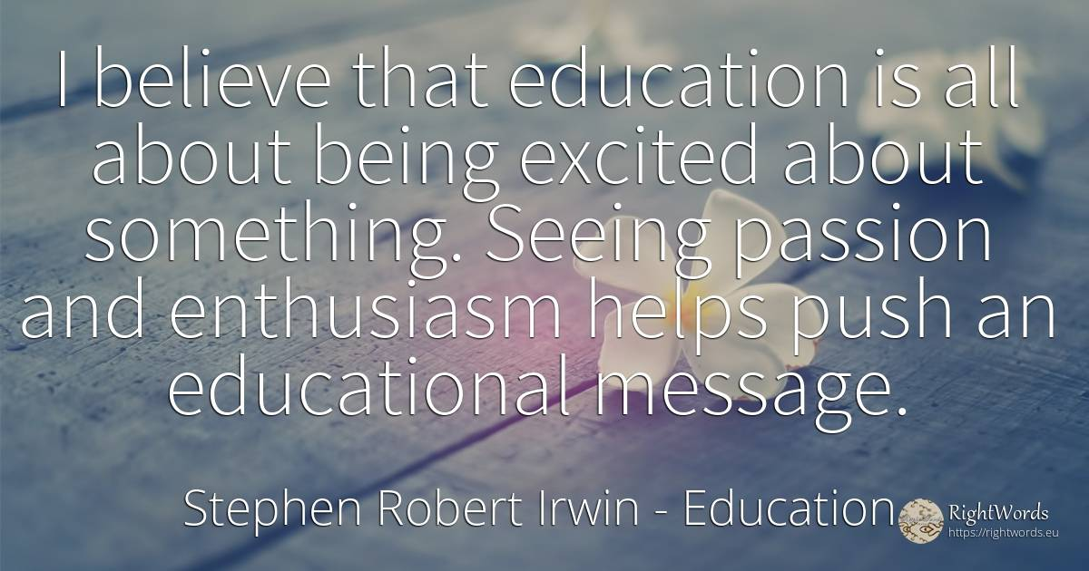 I believe that education is all about being excited about... - Stephen Robert Irwin, quote about education, enthusiasm, being